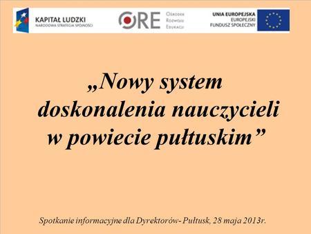 Nowy system doskonalenia nauczycieli w powiecie pułtuskim Spotkanie informacyjne dla Dyrektorów- Pułtusk, 28 maja 2013r.