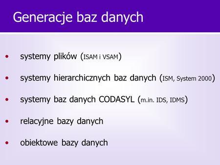 Systemy plików ( ISAM i VSAM ) systemy hierarchicznych baz danych ( ISM, System 2000 ) systemy baz danych CODASYL ( m.in. IDS, IDMS ) relacyjne bazy danych.
