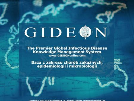 The Premier Global Infectious Disease Knowledge Management System www.GIDEONonline.com Baza z zakresu chorób zakaźnych, epidemiologii i mikrobiologii Copyright.