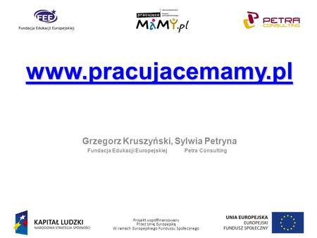 Projekt współfinansowany Przez Unię Europejską W ramach Europejskiego Funduszu Społecznego Grzegorz Kruszyński, Sylwia Petryna Fundacja Edukacji Europejskiej.