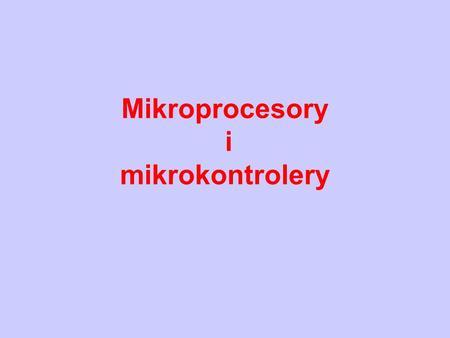 Mikroprocesory i mikrokontrolery. Mikroprocesor – mikrokontroler jednoukładowy Realizuje proste operacje arytmetyczne i logiczne zgodnie z programem działania.