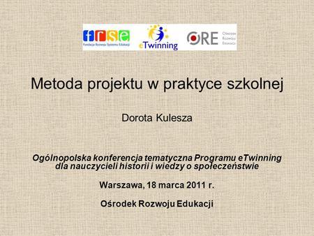 Metoda projektu w praktyce szkolnej Dorota Kulesza Ogólnopolska konferencja tematyczna Programu eTwinning dla nauczycieli historii i wiedzy o społeczeństwie.