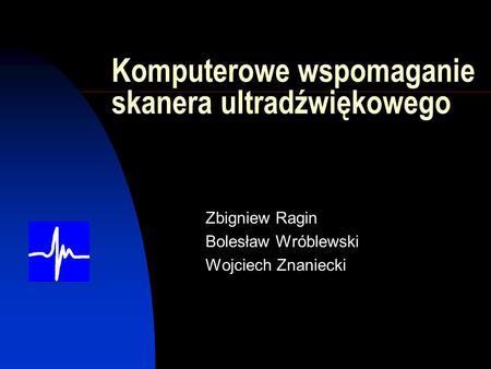 Komputerowe wspomaganie skanera ultradźwiękowego Zbigniew Ragin Bolesław Wróblewski Wojciech Znaniecki.