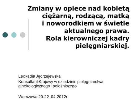 Zmiany w opiece nad kobietą ciężarną, rodzącą, matką i noworodkiem w świetle aktualnego prawa. Rola kierowniczej kadry pielęgniarskiej. Leokadia Jędrzejewska.