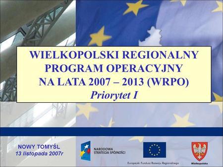 NOWY TOMYŚL 13 listopada 2007r WIELKOPOLSKI REGIONALNY PROGRAM OPERACYJNY NA LATA 2007 – 2013 (WRPO) Priorytet I.