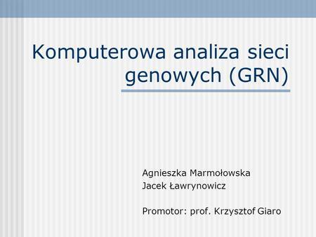 Komputerowa analiza sieci genowych (GRN) Agnieszka Marmołowska Jacek Ławrynowicz Promotor: prof. Krzysztof Giaro.