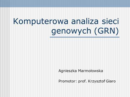 Komputerowa analiza sieci genowych (GRN) Agnieszka Marmołowska Promotor: prof. Krzysztof Giaro.