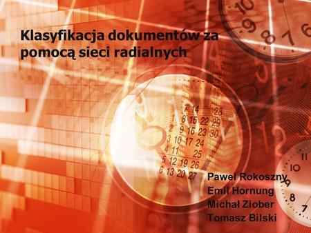 Klasyfikacja dokumentów za pomocą sieci radialnych Paweł Rokoszny Emil Hornung Michał Ziober Tomasz Bilski.