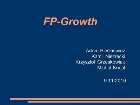 FP-Growth Adam Pieśkiewicz Kamil Niezręcki Krzysztof Grześkowiak Michał Kucal 9.11.2010.