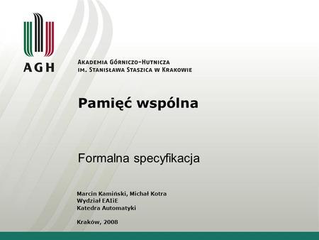 Pamięć wspólna Formalna specyfikacja Marcin Kamiński, Michał Kotra Wydział EAIiE Katedra Automatyki Kraków, 2008.