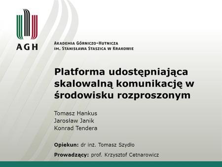 Platforma udostępniająca skalowalną komunikację w środowisku rozproszonym Tomasz Hankus Jarosław Janik Konrad Tendera Opiekun: dr inż. Tomasz Szydło Prowadzący: