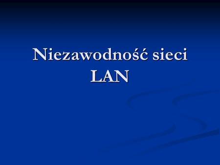 Niezawodność sieci LAN. Niezawodność Zagadnienie niezawodności systemów i sieci komputerowych wiążą się z potrzebą zapewnienia usług dyspozycyjności oraz.