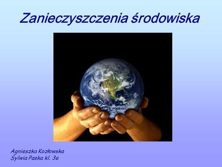 Zanieczyszczenia środowiska Agnieszka Kozłowska Sylwia Paska kl. 3e.