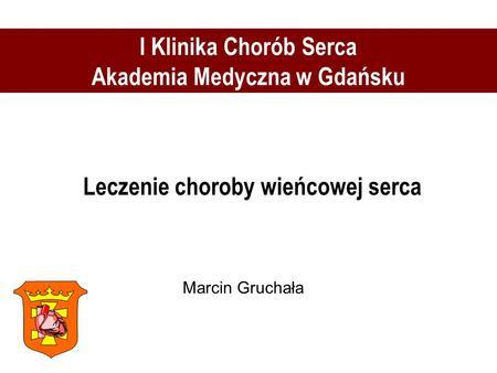 Leczenie choroby wieńcowej serca I Klinika Chorób Serca Akademia Medyczna w Gdańsku Marcin Gruchała.