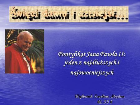 Wykonał: Ewelina M ę cina kl. II b Wykonał: Ewelina M ę cina kl. II b Pontyfikat Jana Pawła II: jeden z najdłuższych i najowocniejszych.