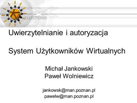 Uwierzytelnianie i autoryzacja System Użytkowników Wirtualnych Michał Jankowski Paweł Wolniewicz
