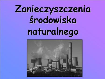 Zanieczyszczenia środowiska naturalnego. Zanieczyszczenie środowiska Zanieczyszczenie środowiska środowiska - stan środowiska wynikający z wprowadzania.