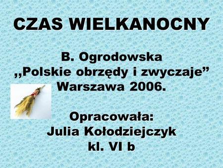 CZAS WIELKANOCNY Opracowała: Julia Kołodziejczyk kl. VI b CZAS WIELKANOCNY B. Ogrodowska,,Polskie obrzędy i zwyczaje Warszawa 2006. Opracowała: Julia Kołodziejczyk.