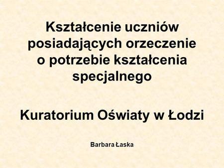 Kształcenie uczniów posiadających orzeczenie o potrzebie kształcenia specjalnego Kuratorium Oświaty w Łodzi Barbara Łaska.