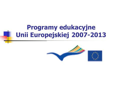 Programy edukacyjne Unii Europejskiej 2007-2013. Program UCZENIE SIĘ PRZEZ CAŁE ŻYCIE 2007 – 2013.