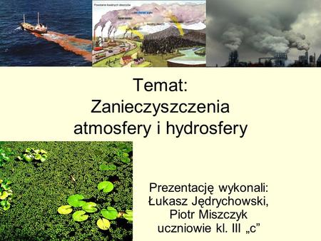 Temat: Zanieczyszczenia atmosfery i hydrosfery Prezentację wykonali: Łukasz Jędrychowski, Piotr Miszczyk uczniowie kl. III c.