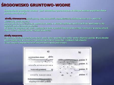ŚRODOWISKO GRUNTOWO-WODNE Środowisko gruntowo-wodne - jest ośrodkiem porowatym, w którym można wyróżnić dwie podstawowe strefy: strefą nienasyconą strefę