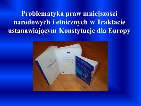 Problematyka praw mniejszości narodowych i etnicznych w Traktacie ustanawiającym Konstytucje dla Europy.