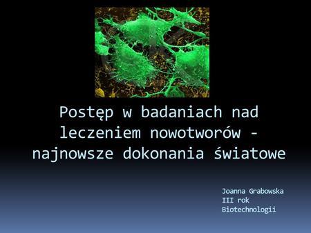 Postęp w badaniach nad leczeniem nowotworów - najnowsze dokonania światowe Joanna Grabowska III rok Biotechnologii.