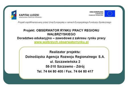 Projekt współfinansowany przez Unię Europejską w ramach Europejskiego Funduszu Społecznego Realizator projektu: Dolnośląska Agencja Rozwoju Regionalnego.