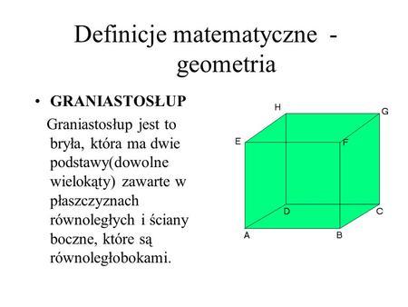 Definicje matematyczne - geometria GRANIASTOSŁUP Graniastosłup jest to bryła, która ma dwie podstawy(dowolne wielokąty) zawarte w płaszczyznach równoległych.