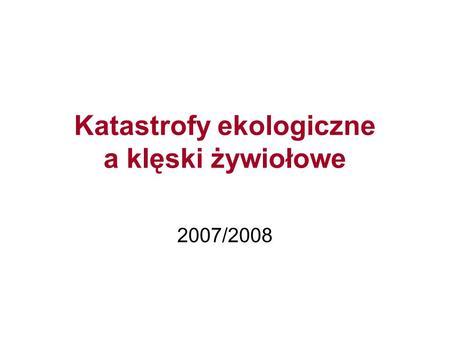 Katastrofy ekologiczne a klęski żywiołowe 2007/2008.