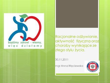Racjonalne odżywianie, aktywność fizyczna oraz choroby wynikające ze złego stylu życia. 30.11.2011 mgr Anna Węclewska.