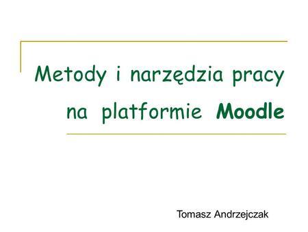 Metody i narzędzia pracy na platformie Moodle Tomasz Andrzejczak.