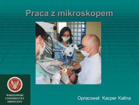 Praca z mikroskopem Opracował: Kacper Kalina. Korzyści wynikające z pracy w mikroskopie W mikrochirurgii: wysokiej jakości obraz oraz łatwość rozróżniania.