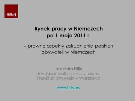 Rynek pracy w Niemczech po 1 maja 2011 r. – prawne aspekty zatrudnienia polskich obywateli w Niemczech Joachim Hilla Rechtsanwalt i radca prawny Frankfurt.