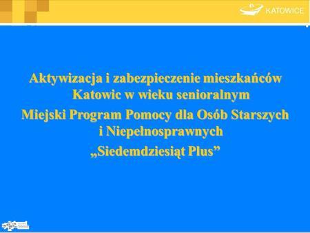 Aktywizacja i zabezpieczenie mieszkańców Katowic w wieku senioralnym Miejski Program Pomocy dla Osób Starszych i Niepełnosprawnych Siedemdziesiąt Plus.