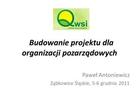Budowanie projektu dla organizacji pozarządowych Paweł Antoniewicz Ząbkowice Śląskie, 5-6 grudnia 2011.