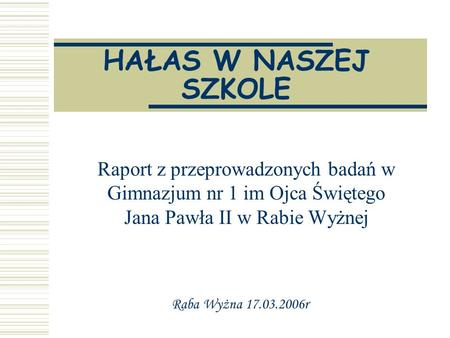 HAŁAS W NASZEJ SZKOLE Raport z przeprowadzonych badań w Gimnazjum nr 1 im Ojca Świętego Jana Pawła II w Rabie Wyżnej Raba Wyżna 17.03.2006r.