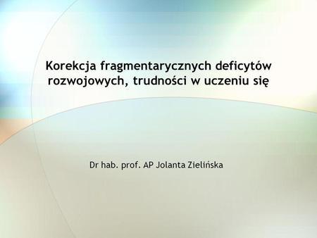 Korekcja fragmentarycznych deficytów rozwojowych, trudności w uczeniu się Dr hab. prof. AP Jolanta Zielińska.