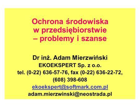 Ochrona środowiska w przedsiębiorstwie – problemy i szanse Dr inż. Adam Mierzwiński EKOEKSPERT Sp. z o.o. tel. (0-22) 636-57-76, fax (0-22) 636-22-72,