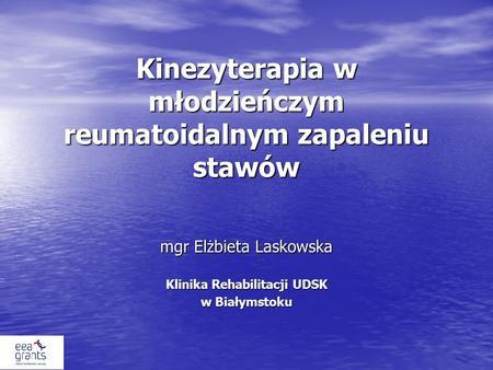 Kinezyterapia w młodzieńczym reumatoidalnym zapaleniu stawów mgr Elżbieta Laskowska Klinika Rehabilitacji UDSK w Białymstoku.