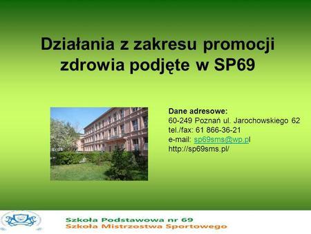 Działania z zakresu promocji zdrowia podjęte w SP69 Dane adresowe: 60-249 Poznań ul. Jarochowskiego 62 tel./fax: 61 866-36-21 e-mail: sp69sms@wp.pl http://sp69sms.pl/sp69sms@wp.p.