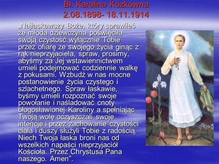 Bł. Karolina Kózkówna 2.08.1898- 18.11.1914 Najłaskawszy Boże, który sprawiłeś że młoda dziewczyna poświęciła swoją czystość wyłącznie Tobie przez ofiarę
