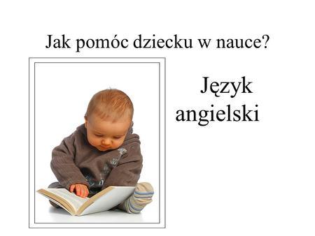 Jak pomóc dziecku w nauce? Język angielski. O JAKOŚCI UCZENIA SIĘ I WYCHOWANIA DZIECI DECYDUJĄ: NAUCZYCIELE, SAMI UCZNIOWIE I RODZICE. KAŻDY Z NICH JEST.