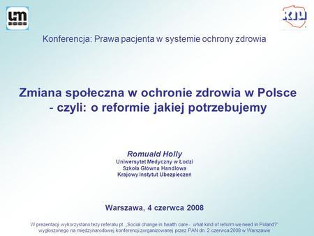 Zmiana społeczna w ochronie zdrowia w Polsce - czyli: o reformie jakiej potrzebujemy Romuald Holly Uniwersytet Medyczny w Łodzi Szkoła Główna Handlowa.