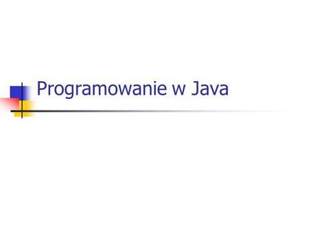 Programowanie w Java. Co to jest Java? Java jest obiektowym językiem programowania stworzonym przez grupę roboczą pod kierunkiem Jamesa Goslinga z firmy.