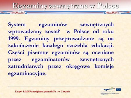 Egzaminy zewnętrzne w Polsce Zespół Szkół Ponadgimnazjalnych Nr 1 w Chojnie System egzaminów zewnętrznych wprowadzany został w Polsce od roku 1999. Egzaminy.