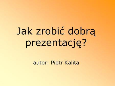 Jak zrobić dobrą prezentację? autor: Piotr Kalita
