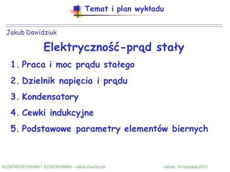 Jakub Dawidziuk Temat i plan wykładu Elektryczność-prąd stały 1.Praca i moc prądu stałego 2.Dzielnik napięcia i prądu 3.Kondensatory 4.Cewki indukcyjne.