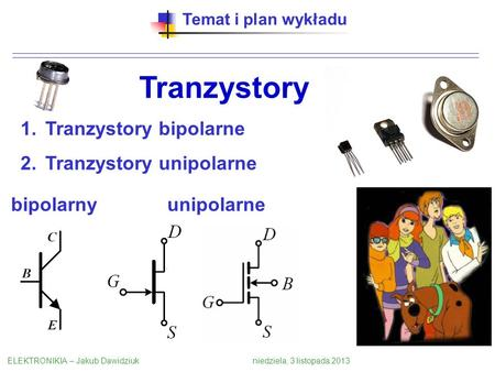 Temat i plan wykładu Tranzystory 1.Tranzystory bipolarne 2.Tranzystory unipolarne ELEKTRONIKIA – Jakub Dawidziuk niedziela, 3 listopada 2013 bipolarnyunipolarne.